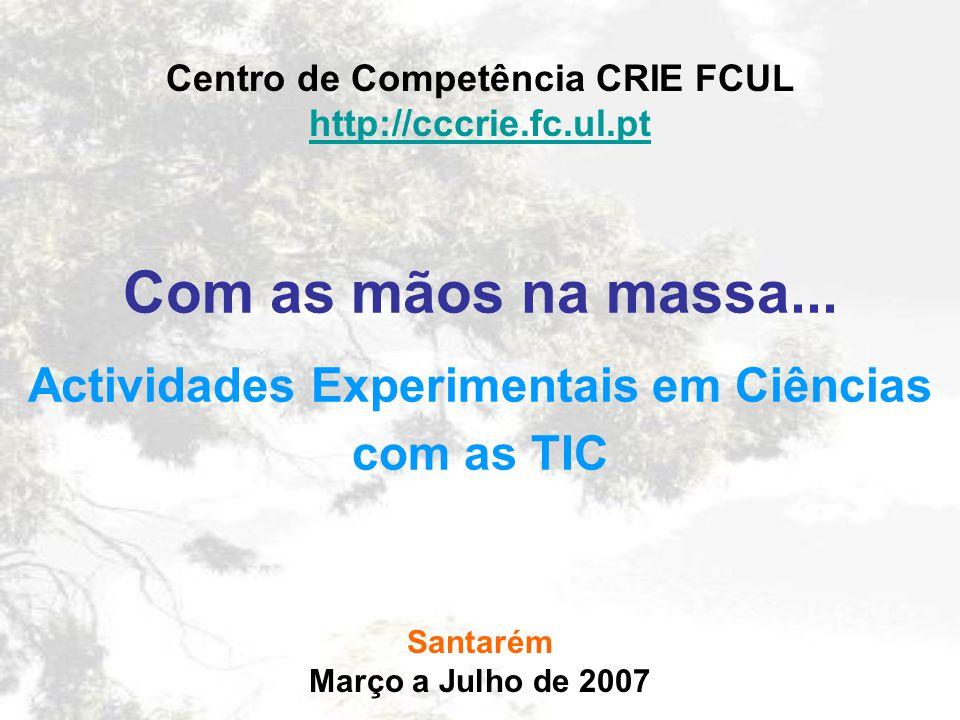 Com as mãos na massa... Actividades Experimentais em Ciências com as TIC Centro de Competência CRIE FCUL http://cccrie.fc.ul.pt Santarém Março a Julho