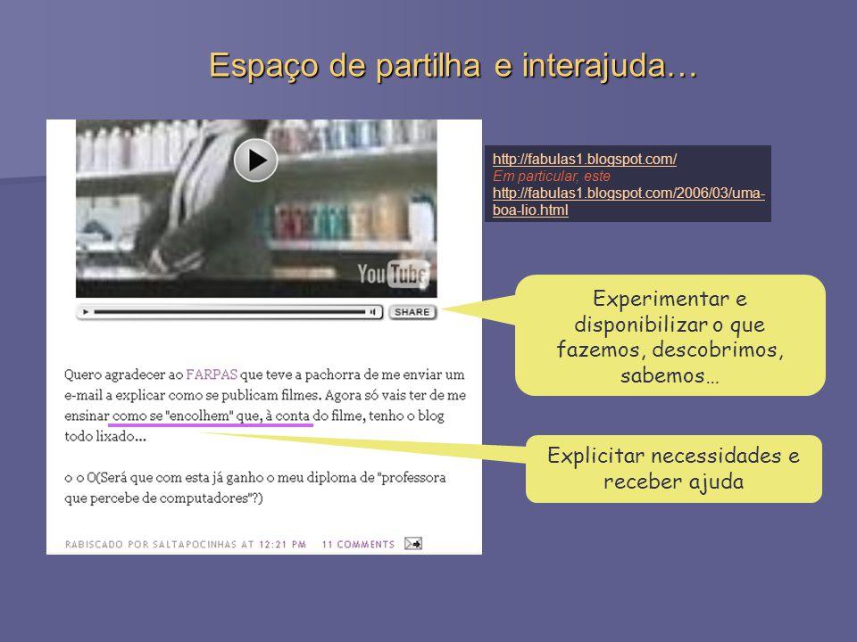 Espaço de partilha e interajuda… http://fabulas1.blogspot.com/ Em particular, este http://fabulas1.blogspot.com/2006/03/uma- boa-lio.html Explicitar necessidades e receber ajuda Experimentar e disponibilizar o que fazemos, descobrimos, sabemos…