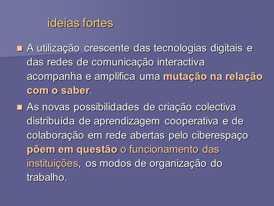 ideias fortes A utilização crescente das tecnologias digitais e das redes de comunicação interactiva acompanha e amplifica uma mutação na relação com o saber.