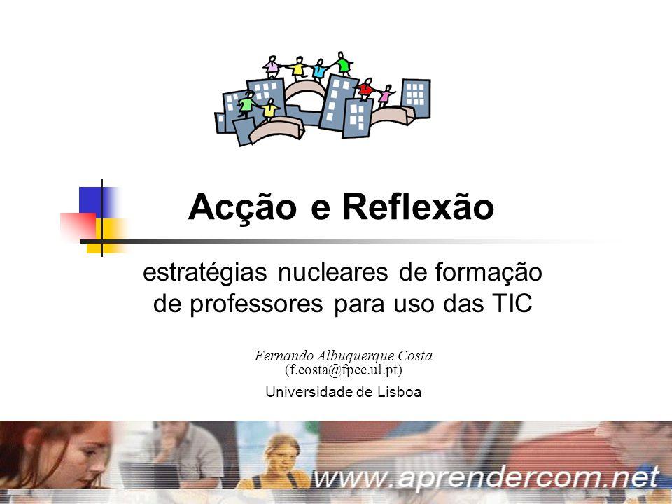Acção e Reflexão | Julho 2006 | Fernando Albuquerque Costa | Universidade de Lisboa 1 Acção e Reflexão estratégias nucleares de formação de professores para uso das TIC Fernando Albuquerque Costa (f.costa@fpce.ul.pt) Universidade de Lisboa