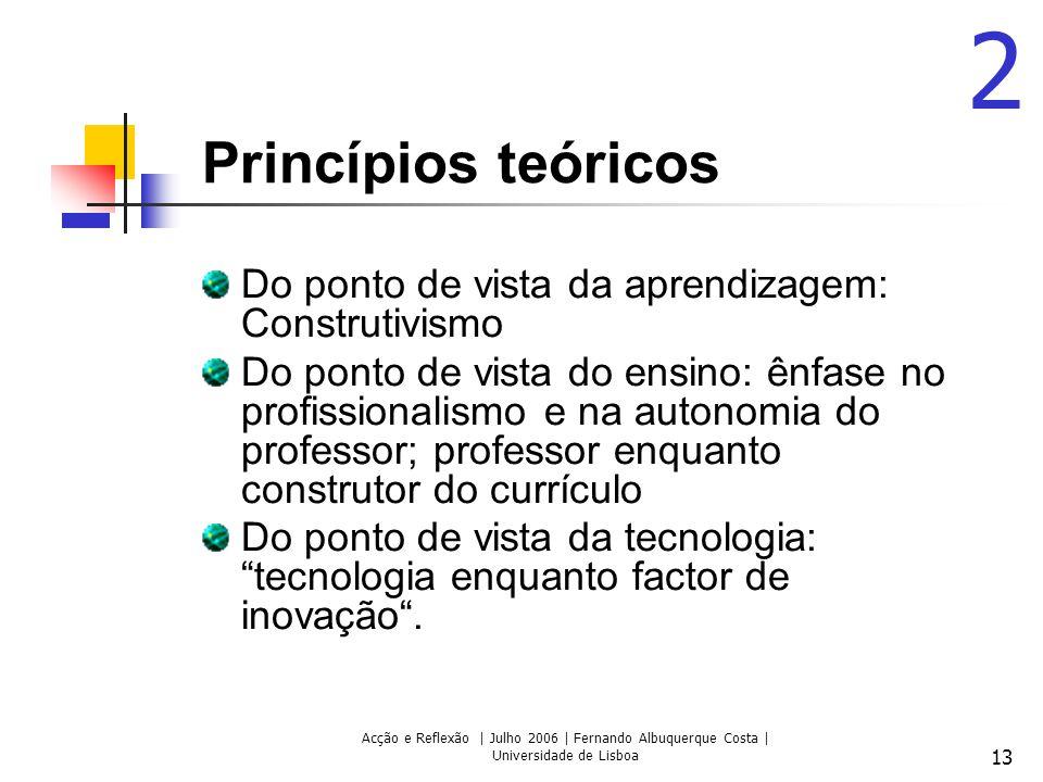 Acção e Reflexão | Julho 2006 | Fernando Albuquerque Costa | Universidade de Lisboa 13 Princípios teóricos Do ponto de vista da aprendizagem: Construtivismo Do ponto de vista do ensino: ênfase no profissionalismo e na autonomia do professor; professor enquanto construtor do currículo Do ponto de vista da tecnologia: tecnologia enquanto factor de inovação.