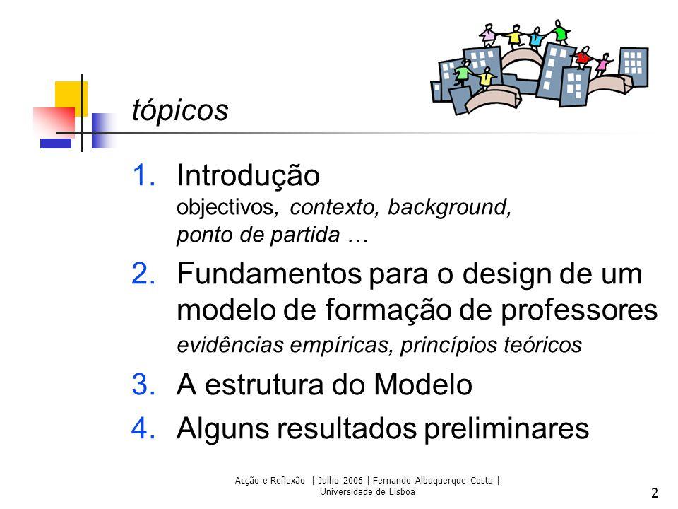 Acção e Reflexão | Julho 2006 | Fernando Albuquerque Costa | Universidade de Lisboa 2 tópicos 1.Introdução objectivos, contexto, background, ponto de partida … 2.Fundamentos para o design de um modelo de formação de professores evidências empíricas, princípios teóricos 3.A estrutura do Modelo 4.Alguns resultados preliminares