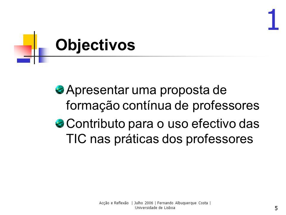 Acção e Reflexão | Julho 2006 | Fernando Albuquerque Costa | Universidade de Lisboa 5 Objectivos Apresentar uma proposta de formação contínua de professores Contributo para o uso efectivo das TIC nas práticas dos professores 1