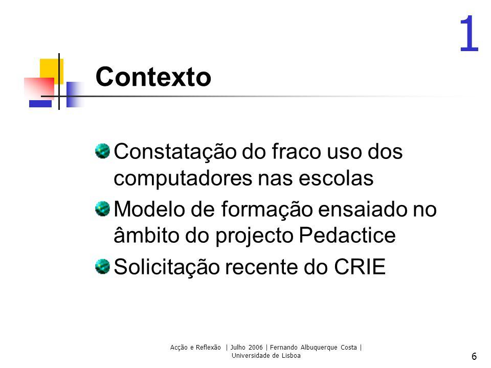 Acção e Reflexão | Julho 2006 | Fernando Albuquerque Costa | Universidade de Lisboa 6 Contexto Constatação do fraco uso dos computadores nas escolas Modelo de formação ensaiado no âmbito do projecto Pedactice Solicitação recente do CRIE 1