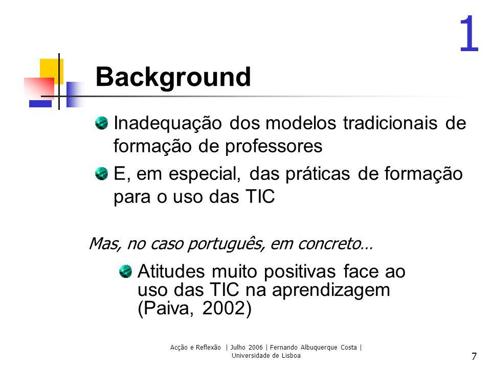 Acção e Reflexão | Julho 2006 | Fernando Albuquerque Costa | Universidade de Lisboa 7 Background Inadequação dos modelos tradicionais de formação de p