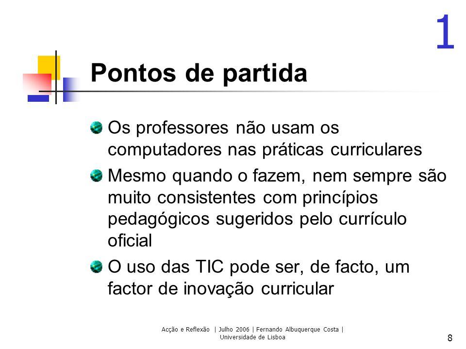 Acção e Reflexão | Julho 2006 | Fernando Albuquerque Costa | Universidade de Lisboa 8 Pontos de partida Os professores não usam os computadores nas pr