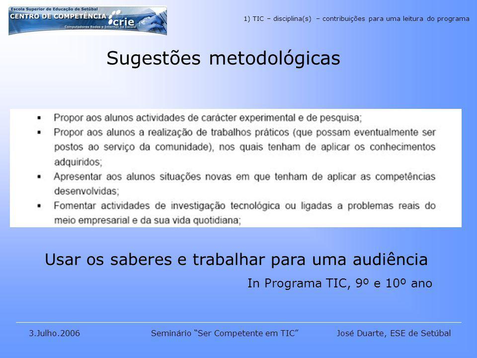 José Duarte, ESE de Setúbal3.Julho.2006Seminário Ser Competente em TIC Sugestões metodológicas Usar os saberes e trabalhar para uma audiência In Programa TIC, 9º e 10º ano 1) TIC – disciplina(s) – contribuições para uma leitura do programa