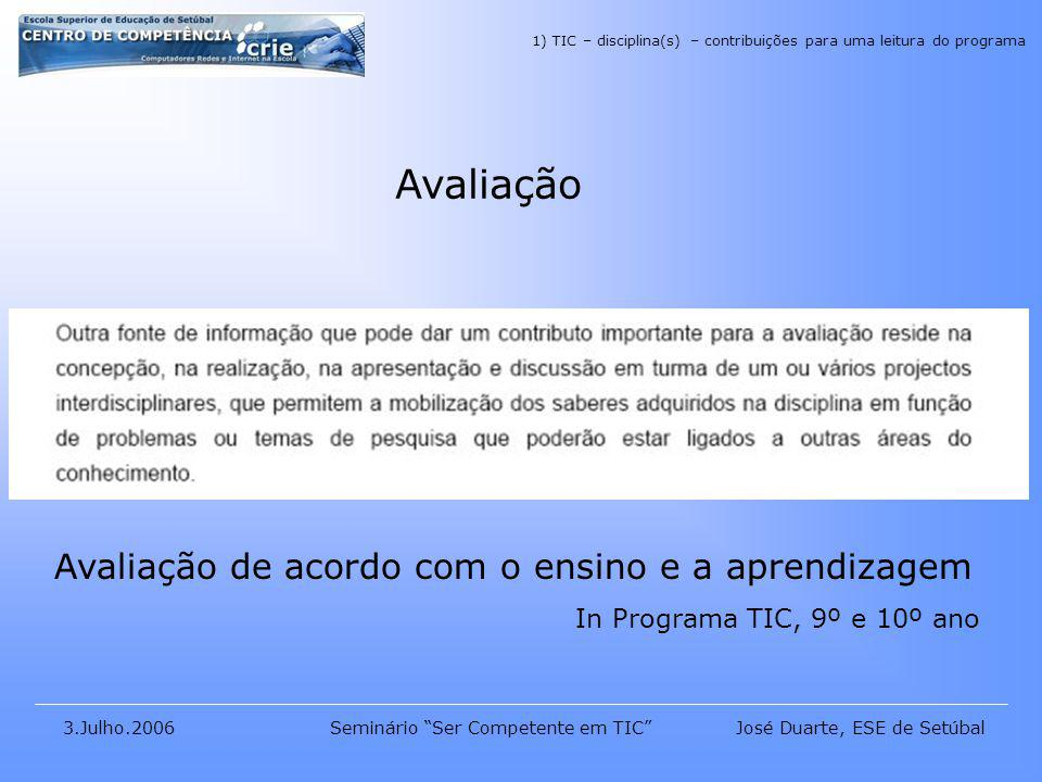 José Duarte, ESE de Setúbal3.Julho.2006Seminário Ser Competente em TIC Avaliação Avaliação de acordo com o ensino e a aprendizagem In Programa TIC, 9º e 10º ano 1) TIC – disciplina(s) – contribuições para uma leitura do programa