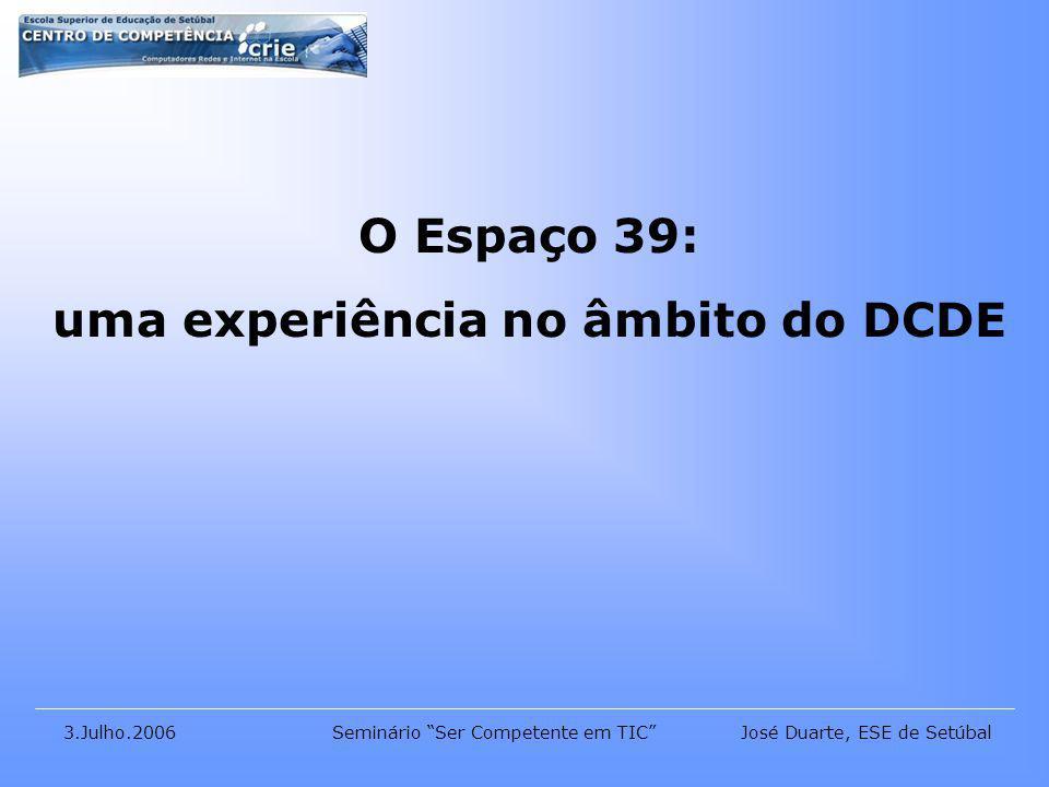 José Duarte, ESE de Setúbal3.Julho.2006Seminário Ser Competente em TIC O Espaço 39: uma experiência no âmbito do DCDE