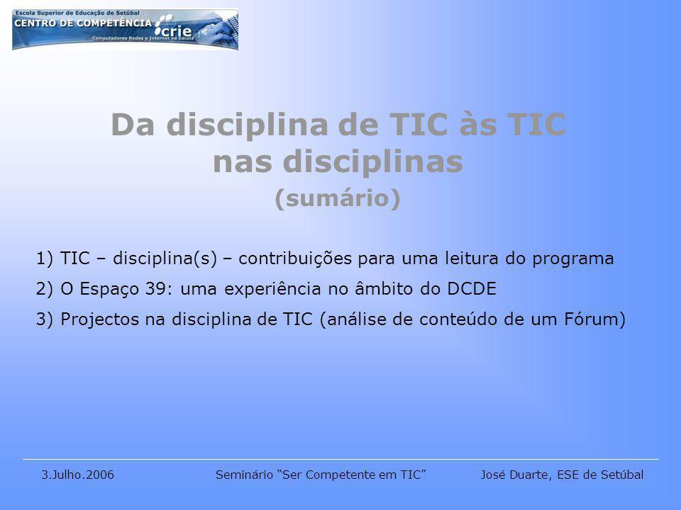 José Duarte, ESE de Setúbal3.Julho.2006Seminário Ser Competente em TIC Da disciplina de TIC às TIC nas disciplinas (sumário) 1) TIC – disciplina(s) – contribuições para uma leitura do programa 2) O Espaço 39: uma experiência no âmbito do DCDE 3) Projectos na disciplina de TIC (análise de conteúdo de um Fórum)