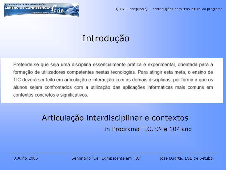 José Duarte, ESE de Setúbal3.Julho.2006Seminário Ser Competente em TIC Introdução Articulação interdisciplinar e contextos In Programa TIC, 9º e 10º ano 1) TIC – disciplina(s) – contribuições para uma leitura do programa