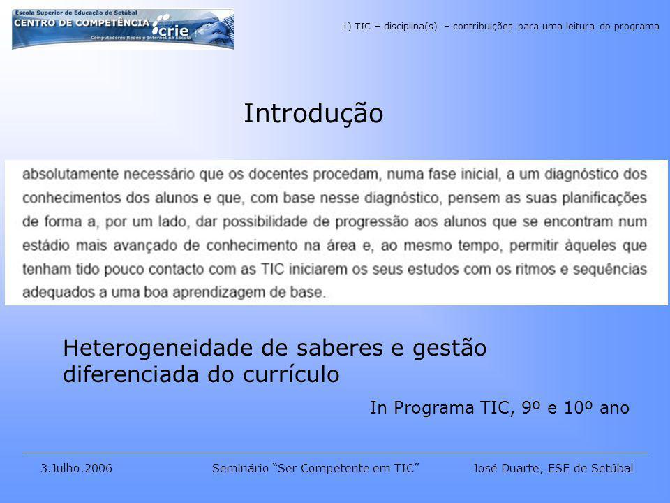 José Duarte, ESE de Setúbal3.Julho.2006Seminário Ser Competente em TIC Introdução Heterogeneidade de saberes e gestão diferenciada do currículo In Programa TIC, 9º e 10º ano 1) TIC – disciplina(s) – contribuições para uma leitura do programa
