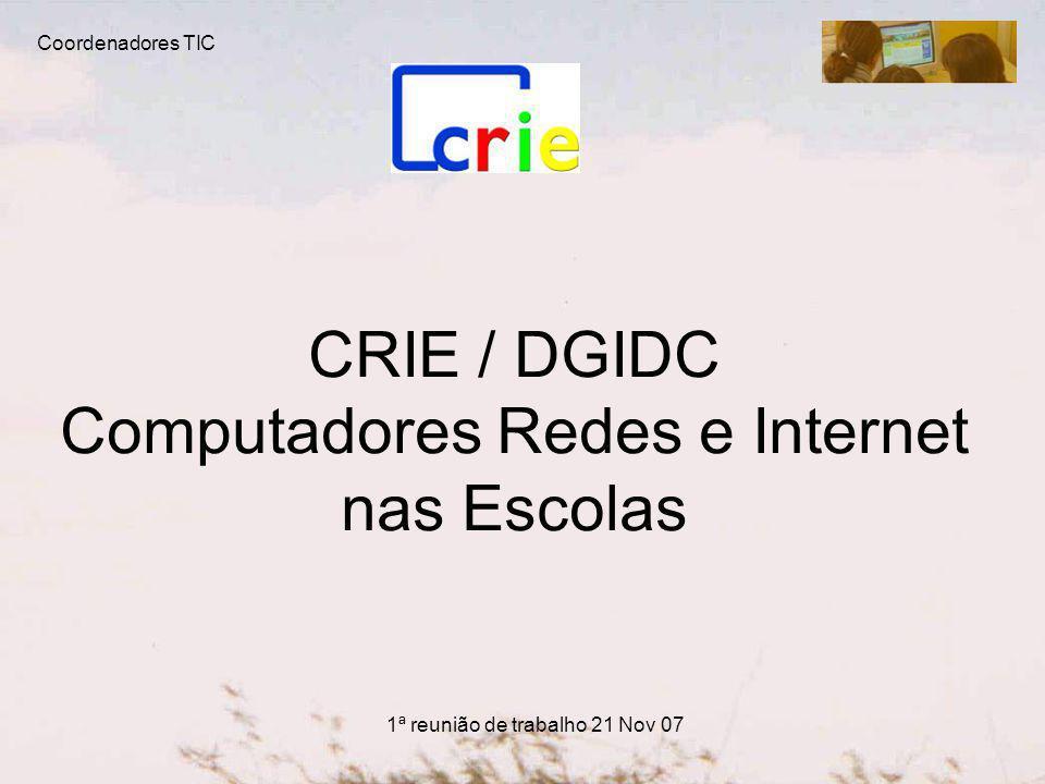 CRIE / DGIDC Computadores Redes e Internet nas Escolas Coordenadores TIC 1ª reunião de trabalho 21 Nov 07
