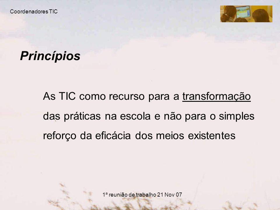 Princípios As TIC como recurso para a transformação das práticas na escola e não para o simples reforço da eficácia dos meios existentes Coordenadores TIC 1ª reunião de trabalho 21 Nov 07