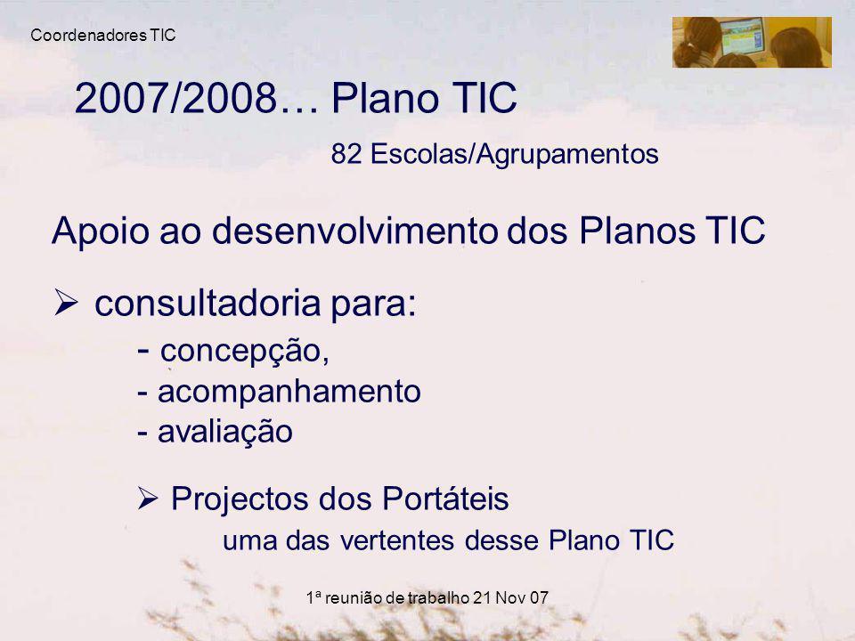 1ª reunião de trabalho 21 Nov 07 2007/2008… Plano TIC 82 Escolas/Agrupamentos Apoio ao desenvolvimento dos Planos TIC consultadoria para: - concepção, - acompanhamento - avaliação Projectos dos Portáteis uma das vertentes desse Plano TIC Coordenadores TIC