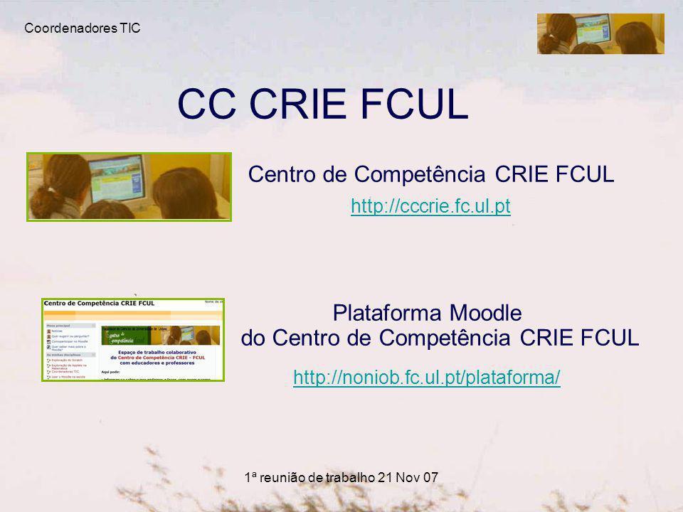 1ª reunião de trabalho 21 Nov 07 CC CRIE FCUL Centro de Competência CRIE FCUL http://cccrie.fc.ul.pt Plataforma Moodle do Centro de Competência CRIE FCUL http://noniob.fc.ul.pt/plataforma/ Coordenadores TIC