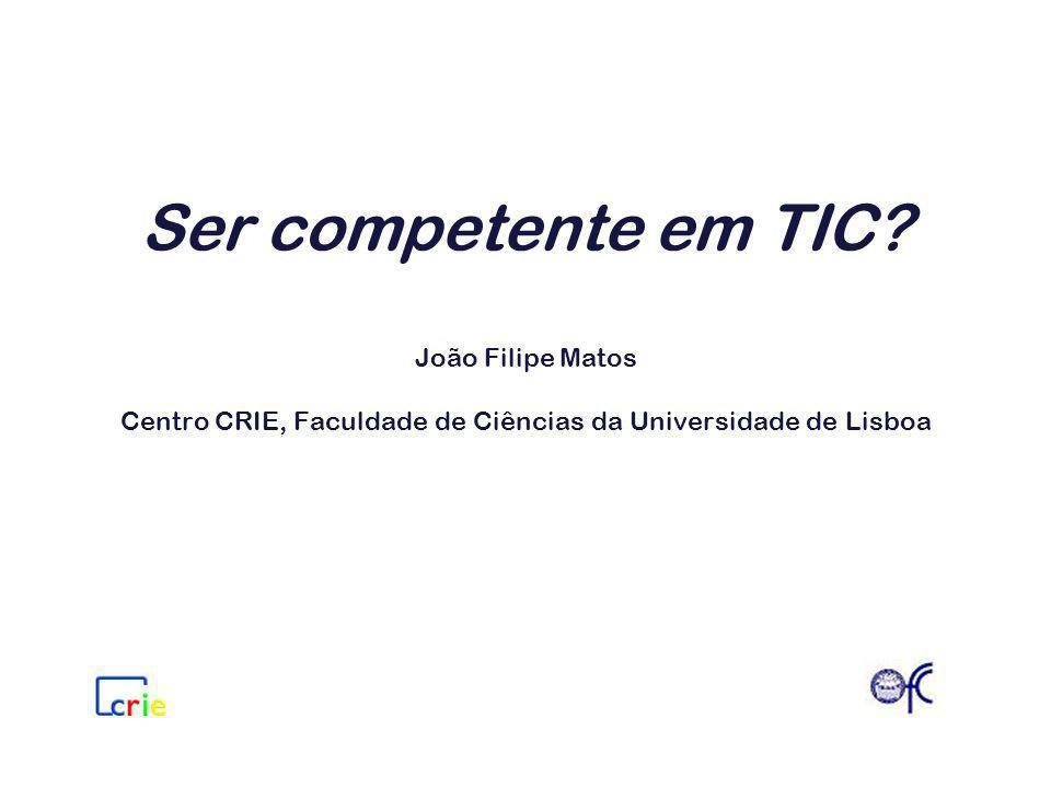 Ser competente em TIC? João Filipe Matos Centro CRIE, Faculdade de Ciências da Universidade de Lisboa
