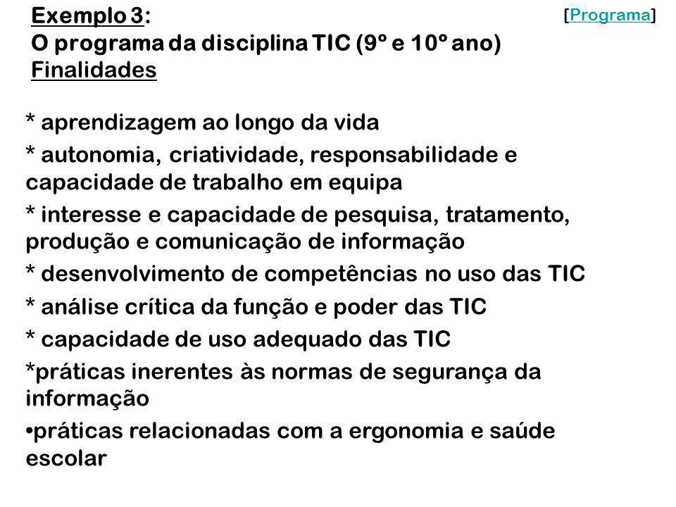 Exemplo 3: O programa da disciplina TIC (9º e 10º ano) Finalidades * aprendizagem ao longo da vida * autonomia, criatividade, responsabilidade e capac