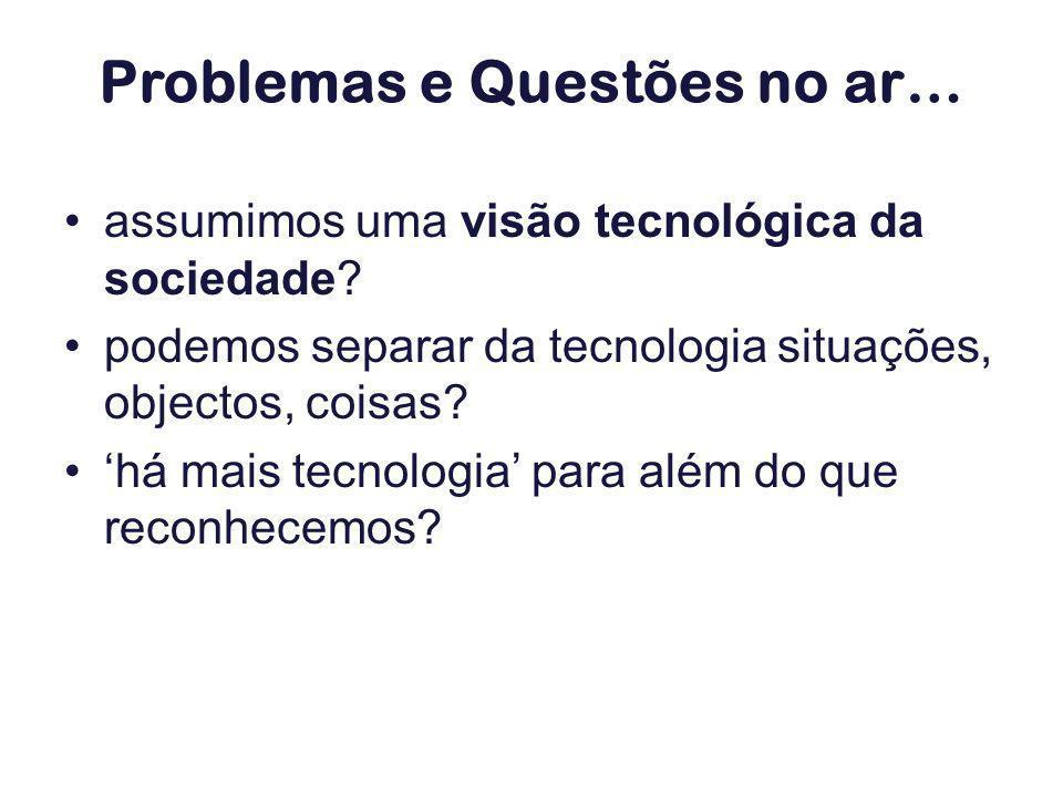 assumimos uma visão tecnológica da sociedade? podemos separar da tecnologia situações, objectos, coisas? há mais tecnologia para além do que reconhece