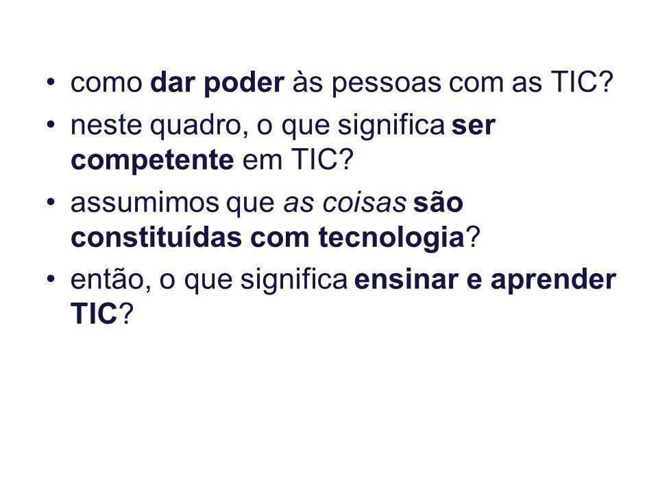 como dar poder às pessoas com as TIC? neste quadro, o que significa ser competente em TIC? assumimos que as coisas são constituídas com tecnologia? en
