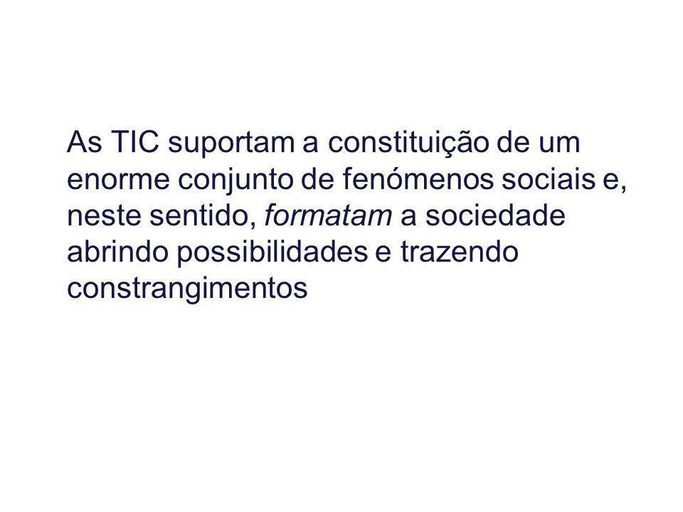As TIC suportam a constituição de um enorme conjunto de fenómenos sociais e, neste sentido, formatam a sociedade abrindo possibilidades e trazendo con