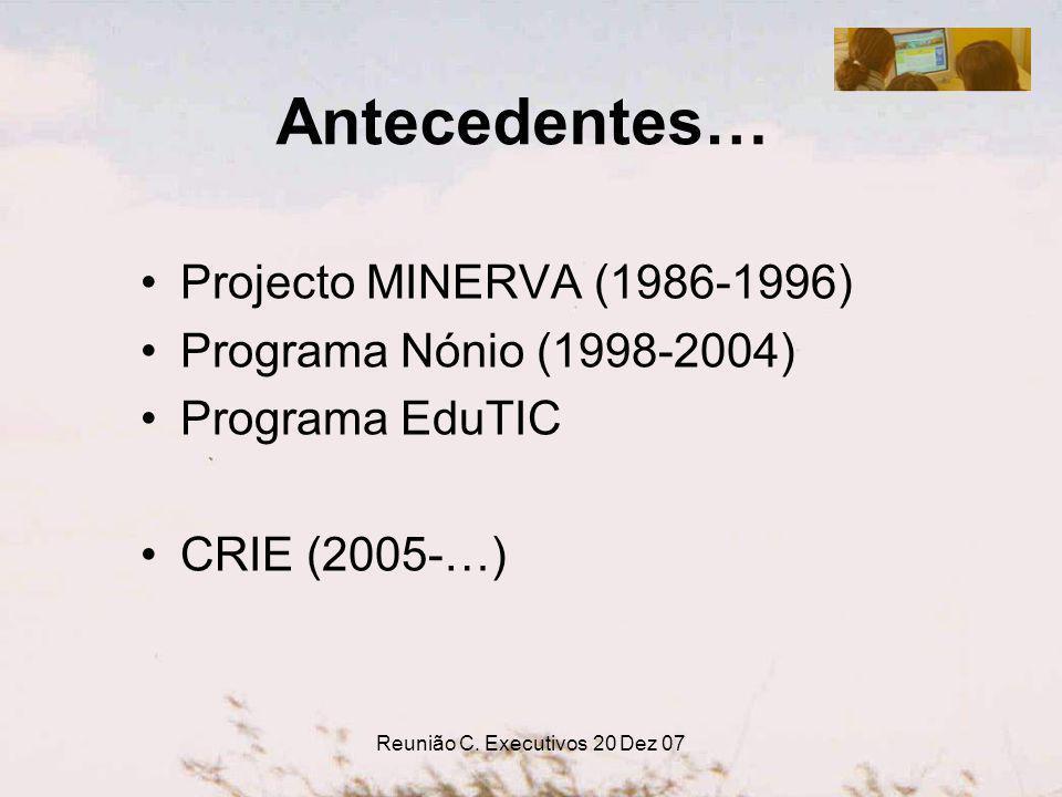 Reunião C. Executivos 20 Dez 07 Antecedentes… Projecto MINERVA (1986-1996) Programa Nónio (1998-2004) Programa EduTIC CRIE (2005-…)