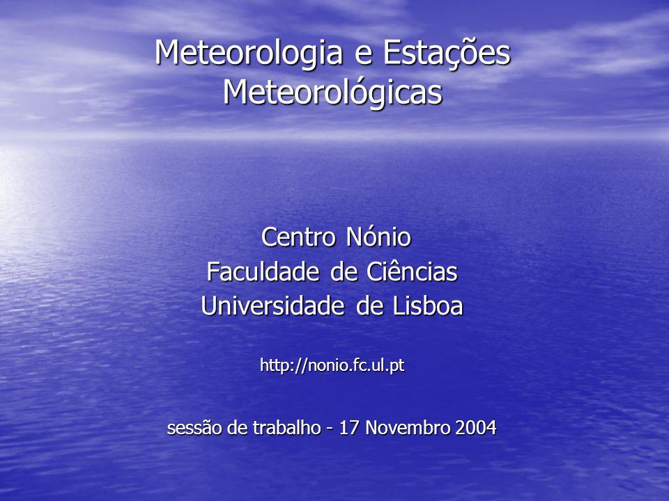 Meteorologia e Estações Meteorológicas Centro Nónio Centro Nónio Faculdade de Ciências Universidade de Lisboa http://nonio.fc.ul.pt sessão de trabalho - 17 Novembro 2004