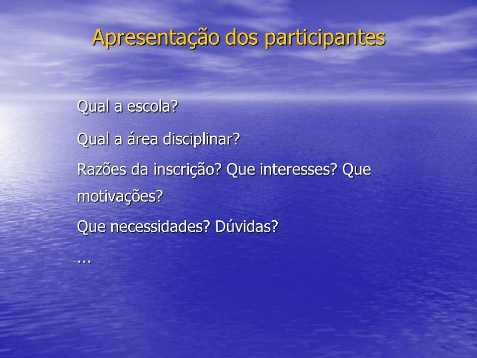 Apresentação dos participantes Qual a escola? Qual a área disciplinar? Razões da inscrição? Que interesses? Que motivações? Que necessidades? Dúvidas?