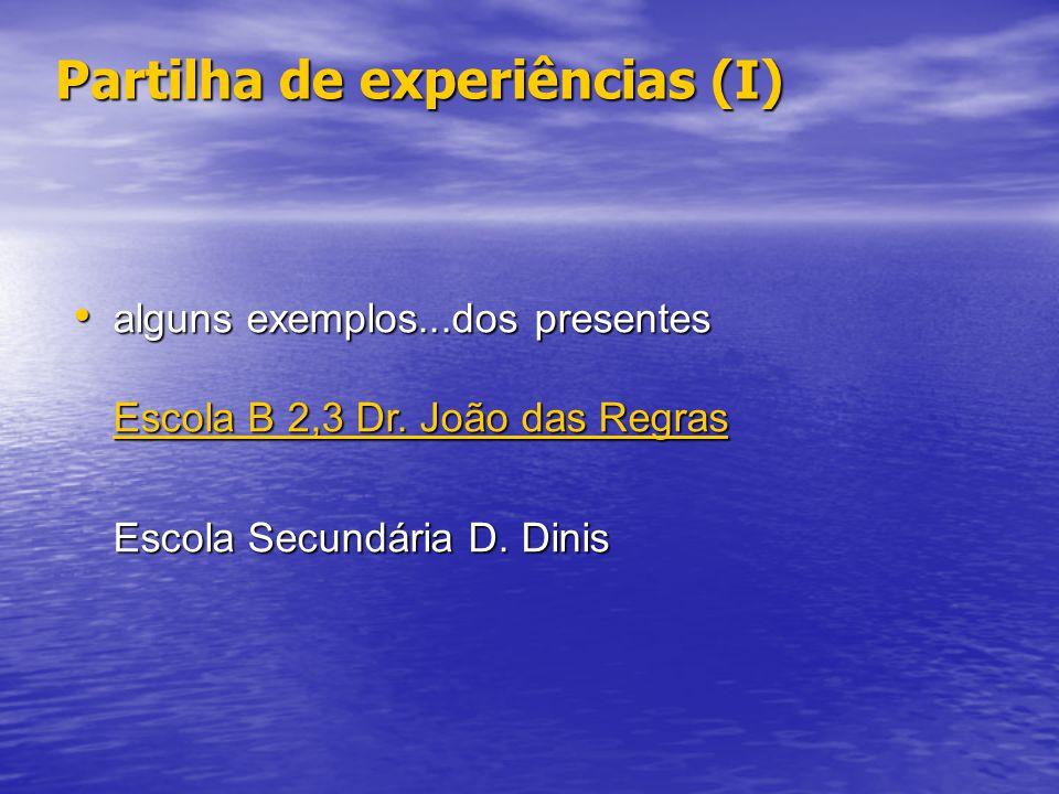 Partilha de experiências (I) alguns exemplos...dos presentes alguns exemplos...dos presentes Escola B 2,3 Dr. João das Regras Escola B 2,3 Dr. João da
