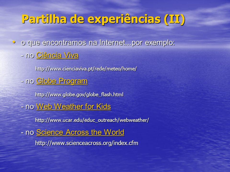 Partilha de experiências (II) o que encontramos na Internet...por exemplo: o que encontramos na Internet...por exemplo: - no Ciência Viva Ciência VivaCiência Vivahttp://www.cienciaviva.pt/rede/meteo/home/ - no Globe Program Globe ProgramGlobe Programhttp://www.globe.gov/globe_flash.html - no Web Weather for Kids Web Weather for KidsWeb Weather for Kidshttp://www.ucar.edu/educ_outreach/webweather/ - no Science Across the World Science Across the WorldScience Across the Worldhttp://www.scienceacross.org/index.cfm