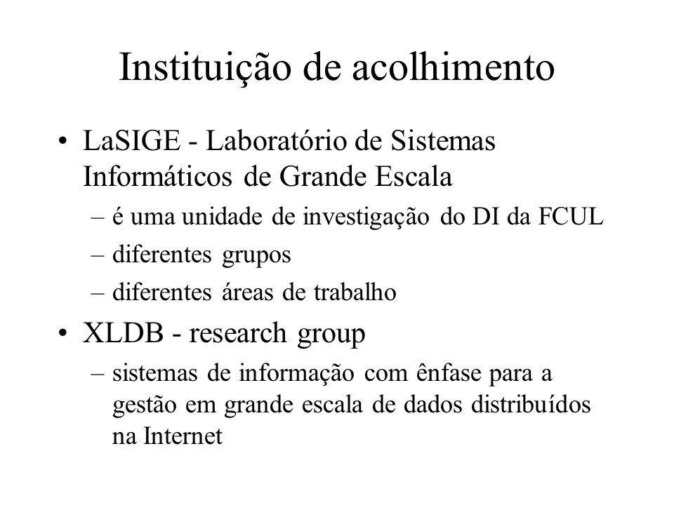 Instituição de acolhimento LaSIGE - Laboratório de Sistemas Informáticos de Grande Escala –é uma unidade de investigação do DI da FCUL –diferentes grupos –diferentes áreas de trabalho XLDB - research group –sistemas de informação com ênfase para a gestão em grande escala de dados distribuídos na Internet