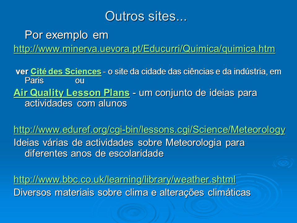 Outros sites... Por exemplo em http://www.minerva.uevora.pt/Educurri/Quimica/quimica.htm ver Cité des Sciences - o site da cidade das ciências e da in