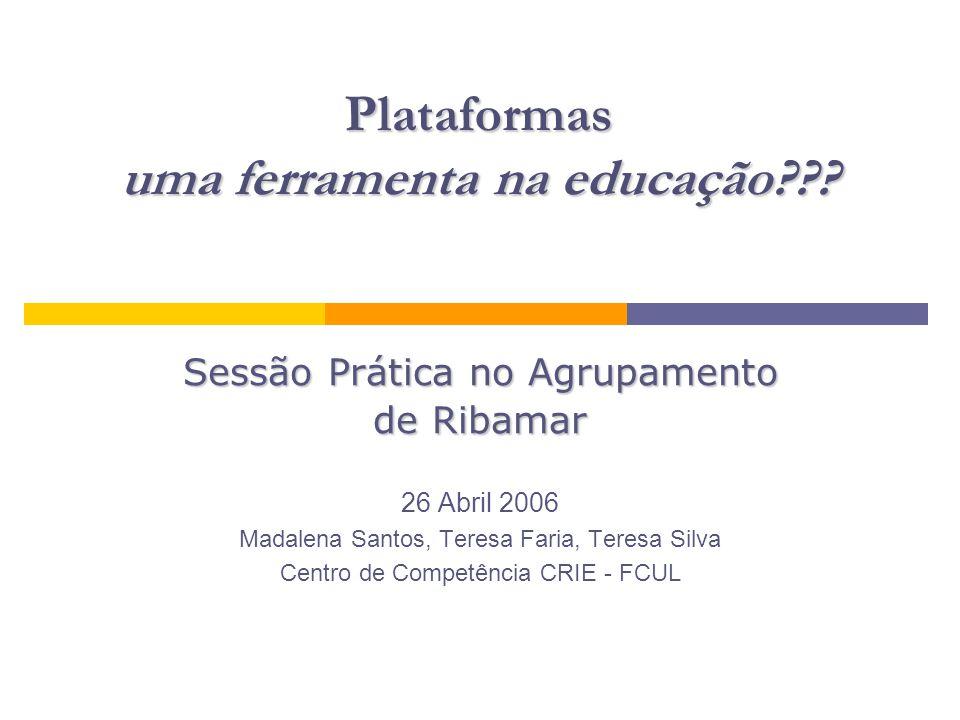 Plataformas uma ferramenta na educação??? Sessão Prática no Agrupamento de Ribamar 26 Abril 2006 Madalena Santos, Teresa Faria, Teresa Silva Centro de