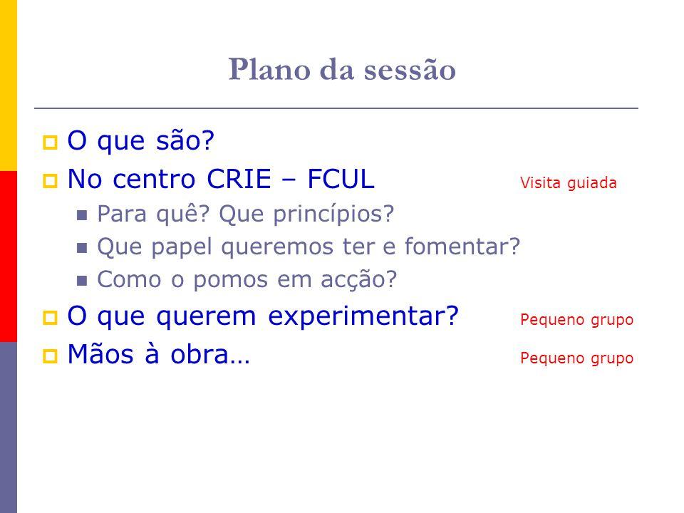 Plano da sessão O que são? No centro CRIE – FCUL Visita guiada Para quê? Que princípios? Que papel queremos ter e fomentar? Como o pomos em acção? O q