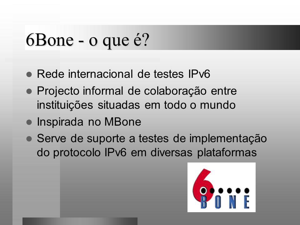 6Bone - o que é? Rede internacional de testes IPv6 Projecto informal de colaboração entre instituições situadas em todo o mundo Inspirada no MBone Ser
