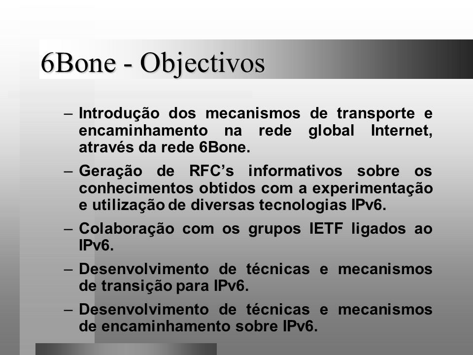 6Bone - Objectivos –Introdução dos mecanismos de transporte e encaminhamento na rede global Internet, através da rede 6Bone. –Geração de RFCs informat