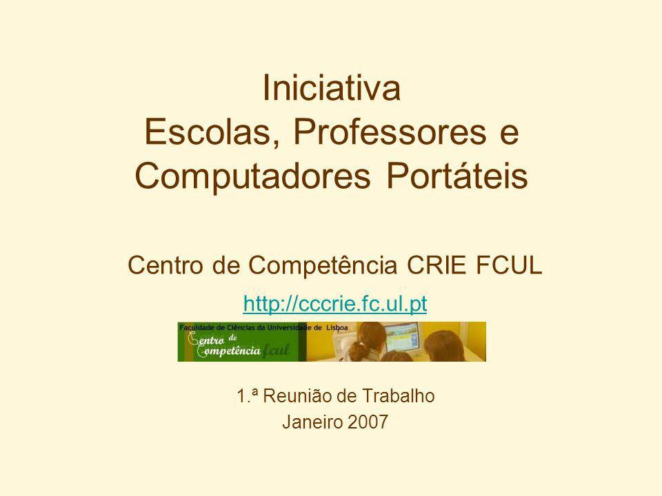 Iniciativa Escolas, Professores e Computadores Portáteis Centro de Competência CRIE FCUL http://cccrie.fc.ul.pt 1.ª Reunião de Trabalho Janeiro 2007
