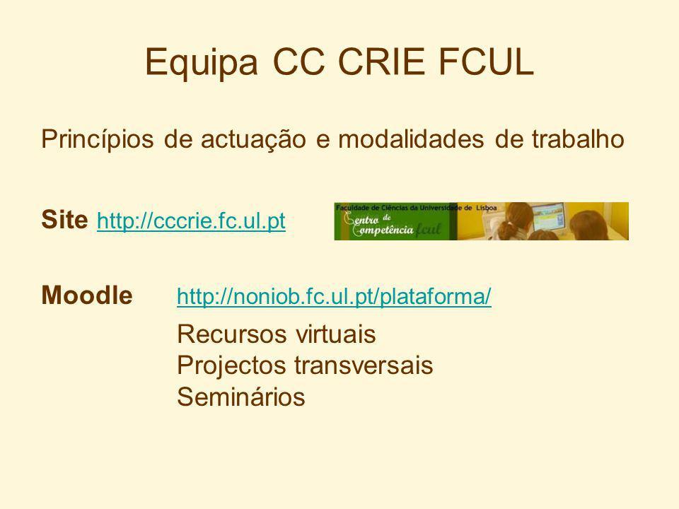 Equipa CC CRIE FCUL Princípios de actuação e modalidades de trabalho Site http://cccrie.fc.ul.pt http://cccrie.fc.ul.pt Moodle http://noniob.fc.ul.pt/plataforma/ http://noniob.fc.ul.pt/plataforma/ Recursos virtuais Projectos transversais Seminários