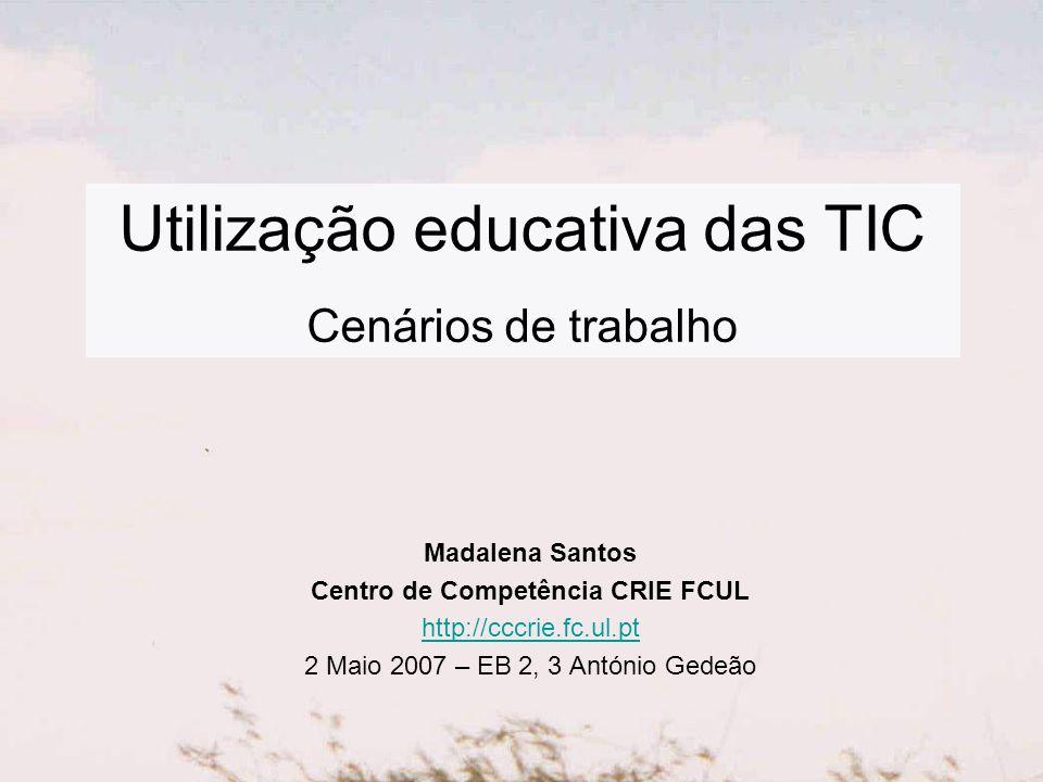 Utilização educativa das TIC Cenários de trabalho Madalena Santos Centro de Competência CRIE FCUL http://cccrie.fc.ul.pt 2 Maio 2007 – EB 2, 3 António Gedeão