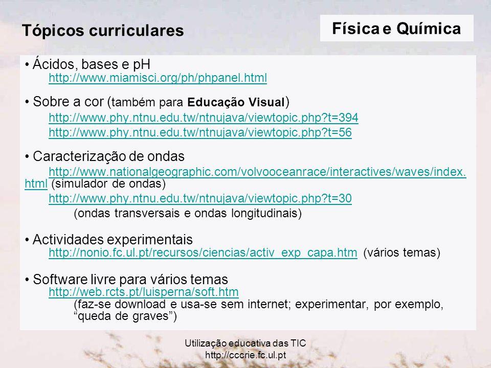 Utilização educativa das TIC http://cccrie.fc.ul.pt Tópicos curriculares Ácidos, bases e pH http://www.miamisci.org/ph/phpanel.html Sobre a cor ( também para Educação Visual ) http://www.phy.ntnu.edu.tw/ntnujava/viewtopic.php?t=394 http://www.phy.ntnu.edu.tw/ntnujava/viewtopic.php?t=56 Caracterização de ondas http://www.nationalgeographic.com/volvooceanrace/interactives/waves/index.