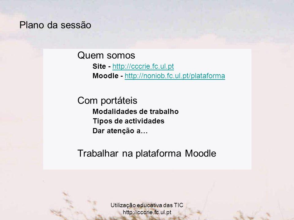 Utilização educativa das TIC http://cccrie.fc.ul.pt Plano da sessão Quem somos Site - http://cccrie.fc.ul.pthttp://cccrie.fc.ul.pt Moodle - http://noniob.fc.ul.pt/plataformahttp://noniob.fc.ul.pt/plataforma Com portáteis Modalidades de trabalho Tipos de actividades Dar atenção a… Trabalhar na plataforma Moodle