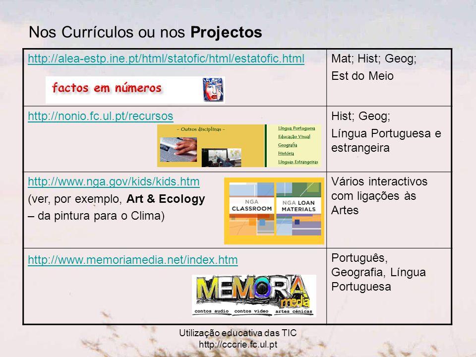 Utilização educativa das TIC http://cccrie.fc.ul.pt Nos Currículos ou nos Projectos http://alea-estp.ine.pt/html/statofic/html/estatofic.htmlMat; Hist; Geog; Est do Meio http://nonio.fc.ul.pt/recursosHist; Geog; Língua Portuguesa e estrangeira http://www.nga.gov/kids/kids.htm (ver, por exemplo, Art & Ecology – da pintura para o Clima) Vários interactivos com ligações às Artes http://www.memoriamedia.net/index.htm Português, Geografia, Língua Portuguesa