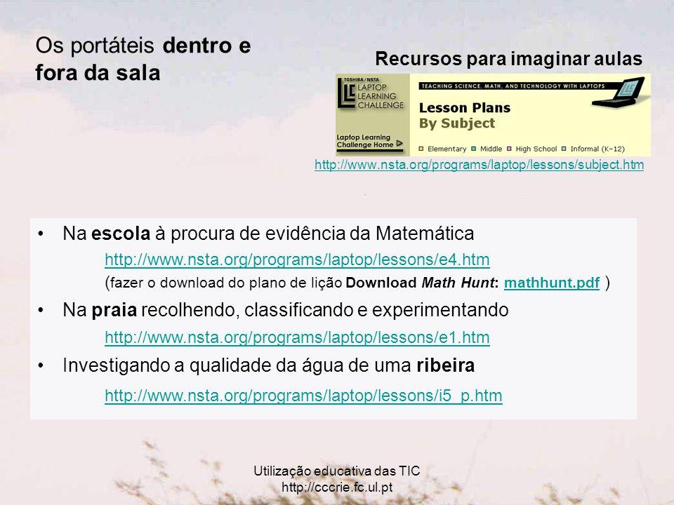 Utilização educativa das TIC http://cccrie.fc.ul.pt http://www.nsta.org/programs/laptop/lessons/subject.htm Recursos para imaginar aulas Na escola à procura de evidência da Matemática http://www.nsta.org/programs/laptop/lessons/e4.htm ( fazer o download do plano de lição Download Math Hunt: mathhunt.pdf ) http://www.nsta.org/programs/laptop/lessons/e4.htmmathhunt.pdf Na praia recolhendo, classificando e experimentando http://www.nsta.org/programs/laptop/lessons/e1.htm Investigando a qualidade da água de uma ribeira http://www.nsta.org/programs/laptop/lessons/i5_p.htm Os portáteis dentro e fora da sala