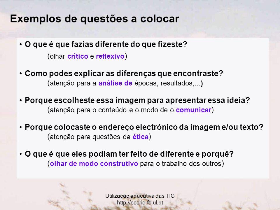 Utilização educativa das TIC http://cccrie.fc.ul.pt Exemplos de questões a colocar O que é que fazias diferente do que fizeste.