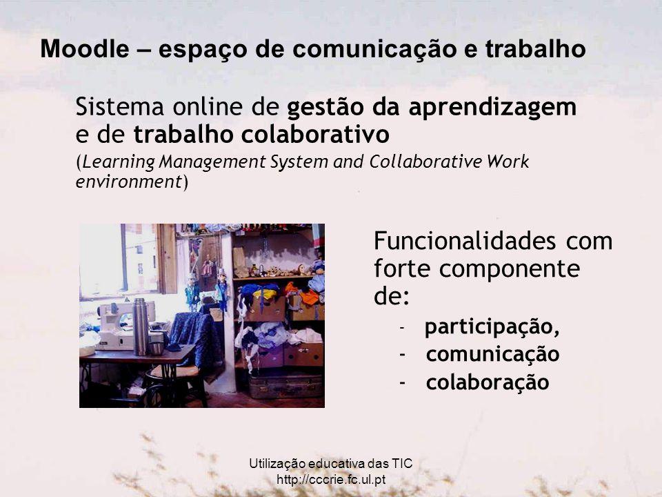 Utilização educativa das TIC http://cccrie.fc.ul.pt Moodle – espaço de comunicação e trabalho Funcionalidades com forte componente de: - participação, - comunicação - colaboração Sistema online de gestão da aprendizagem e de trabalho colaborativo (Learning Management System and Collaborative Work environment)