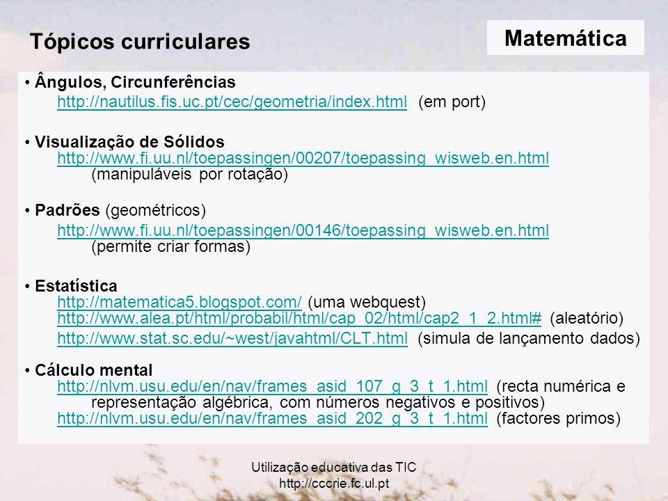Utilização educativa das TIC http://cccrie.fc.ul.pt Tópicos curriculares Ângulos, Circunferências http://nautilus.fis.uc.pt/cec/geometria/index.htmlhttp://nautilus.fis.uc.pt/cec/geometria/index.html (em port) Visualização de Sólidos http://www.fi.uu.nl/toepassingen/00207/toepassing_wisweb.en.html (manipuláveis por rotação) http://www.fi.uu.nl/toepassingen/00207/toepassing_wisweb.en.html Padrões (geométricos) http://www.fi.uu.nl/toepassingen/00146/toepassing_wisweb.en.html http://www.fi.uu.nl/toepassingen/00146/toepassing_wisweb.en.html (permite criar formas) Estatística http://matematica5.blogspot.com/http://matematica5.blogspot.com/ (uma webquest) http://www.alea.pt/html/probabil/html/cap_02/html/cap2_1_2.html#http://www.alea.pt/html/probabil/html/cap_02/html/cap2_1_2.html# (aleatório) http://www.stat.sc.edu/~west/javahtml/CLT.htmlhttp://www.stat.sc.edu/~west/javahtml/CLT.html (simula de lançamento dados) Cálculo mental http://nlvm.usu.edu/en/nav/frames_asid_107_g_3_t_1.htmlhttp://nlvm.usu.edu/en/nav/frames_asid_107_g_3_t_1.html (recta numérica e representação algébrica, com números negativos e positivos) http://nlvm.usu.edu/en/nav/frames_asid_202_g_3_t_1.htmlhttp://nlvm.usu.edu/en/nav/frames_asid_202_g_3_t_1.html (factores primos) Matemática