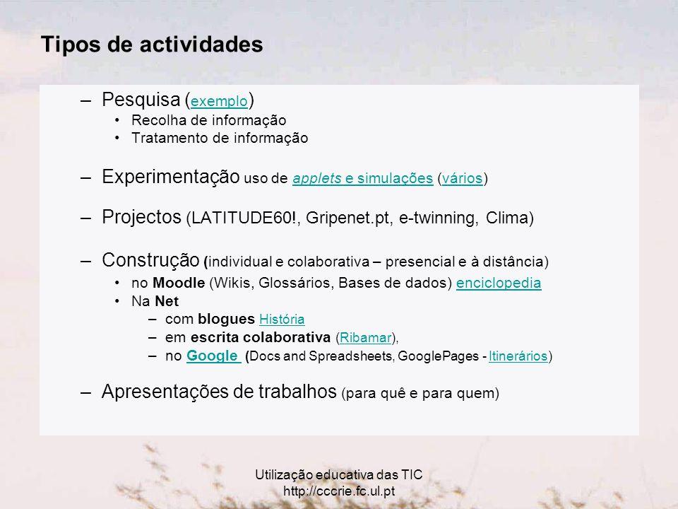 Utilização educativa das TIC http://cccrie.fc.ul.pt Tipos de actividades –Pesquisa ( exemplo ) exemplo Recolha de informação Tratamento de informação –Experimentação uso de applets e simulações (vários)applets e simulaçõesvários –Projectos (LATITUDE60!, Gripenet.pt, e-twinning, Clima) –Construção (individual e colaborativa – presencial e à distância) no Moodle (Wikis, Glossários, Bases de dados) enciclopedia enciclopedia Na Net –com blogues HistóriaHistória –em escrita colaborativa (Ribamar),Ribamar –no Google (Docs and Spreadsheets, GooglePages - Itinerários)Google Itinerários –Apresentações de trabalhos (para quê e para quem)