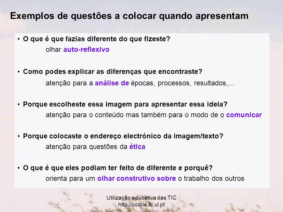 Utilização educativa das TIC http://cccrie.fc.ul.pt Exemplos de questões a colocar quando apresentam O que é que fazias diferente do que fizeste.