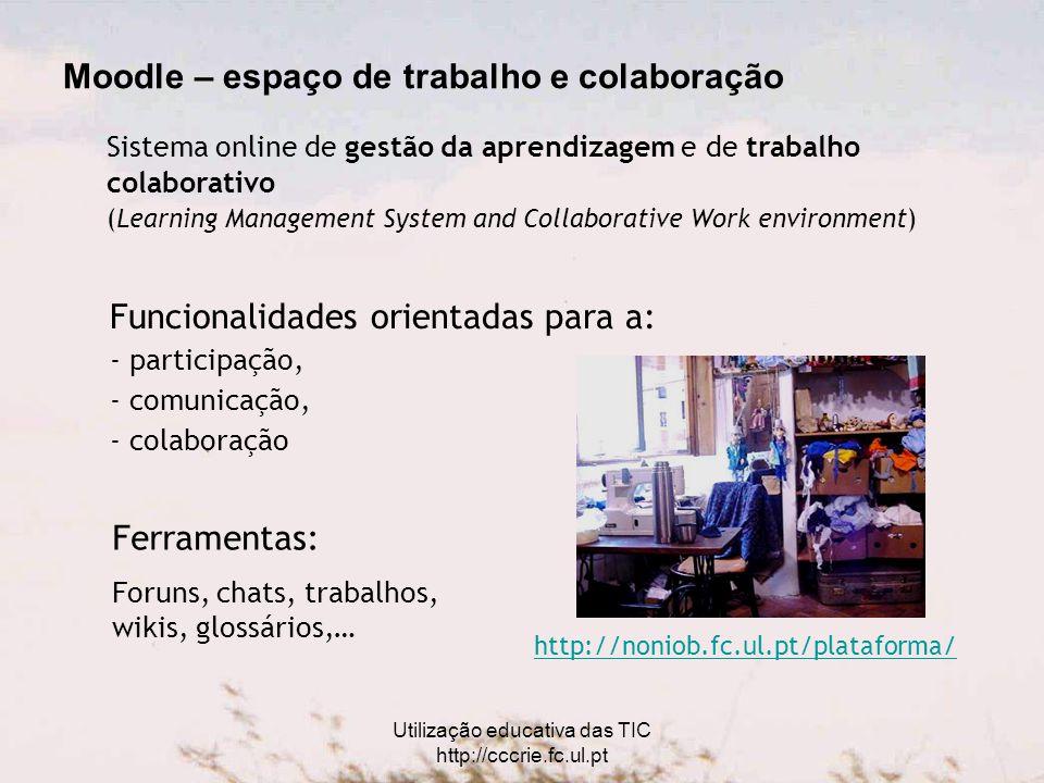 Utilização educativa das TIC http://cccrie.fc.ul.pt Moodle – espaço de trabalho e colaboração Funcionalidades orientadas para a: - participação, - comunicação, - colaboração Sistema online de gestão da aprendizagem e de trabalho colaborativo (Learning Management System and Collaborative Work environment) Ferramentas: Foruns, chats, trabalhos, wikis, glossários,… http://noniob.fc.ul.pt/plataforma/