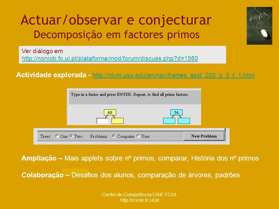 Centro de Competência CRIE FCUL http://cccrie.fc.ul.pt Actuar/observar e conjecturar Decomposição em factores primos Actividade explorada - http://nlv